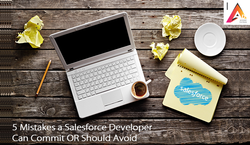 5 Mistakes A Salesforce Developer Can Commit Or Should Avoid