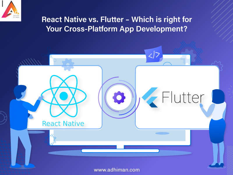 React Native vs. Flutter – Which is right for Your Cross-Platform App Development?